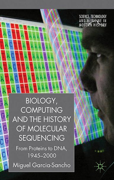 Portada del libro 9780230250321 Biology, Computing, and the History of Molecular Sequencing. from Proteins to Dna, 1945-2000 (Science, Technology and Medicine in Modern History)