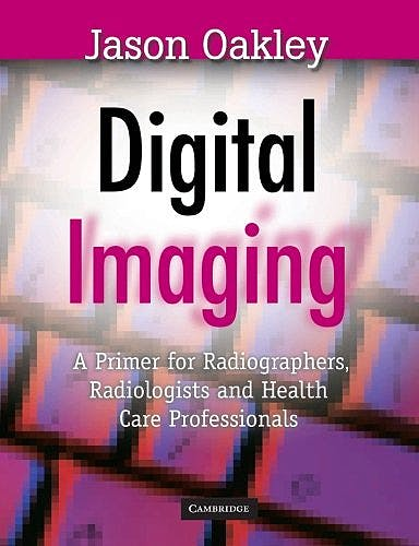 Portada del libro 9780521866194 Digital Imaging. a Primer for Radiographers, Radiologists and Health Care Professionals