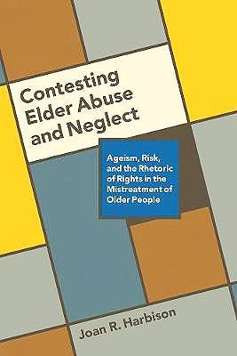 Portada del libro 9780774832342 Contesting Elder Abuse and Neglect: Ageism, Risk, and the Rhetoric of Rights in the Mistreatment of Older People