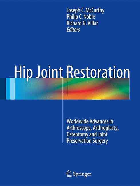 Portada del libro 9781461406938 Hip Joint Restoration. Worldwide Advances in Arthroscopy, Arthroplasty, Osteotomy and Joint Preservation Surgery