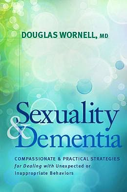 Portada del libro 9781936303557 Sexuality and Dementia. Compassionate and Practical Strategies for Dealing with Unexpected and Inappropriate Behaviors