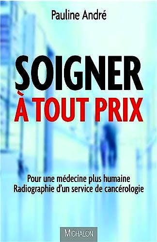 Portada del libro 9782841867240 Soigner À Tout Prix. Pour Une Médecine Plus Humaine, Radiographie D'un Service de Cancérologie