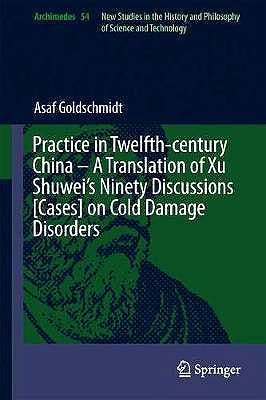 Portada del libro 9783030061029 Practice in Twelfth-Century China - A Translation of Xu Shuwei's Ninety Discussions [Cases] on Cold Damage Disorders (Archimedes, Vol. 54)