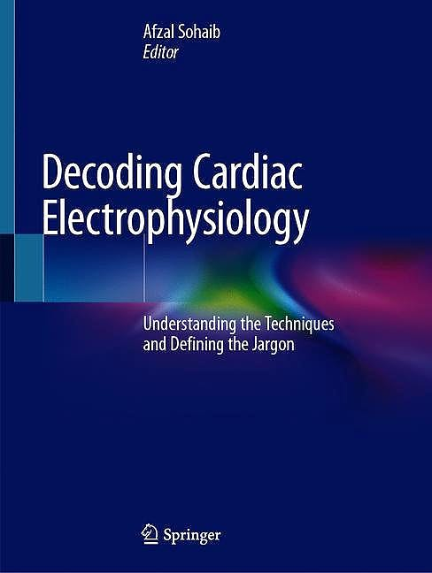 Portada del libro 9783030286712 Decoding Cardiac Electrophysiology. Understanding the Techniques and Defining the Jargon
