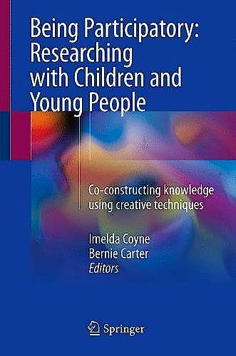 Portada del libro 9783319712277 Being Participatory: Researching with Children and Young People. Co-Constructing Knowledge Using Creative Techniques