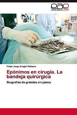 Portada del libro 9783659075766 Eponimos en Cirugia. la Bandeja Quirurgica. Biografias de Grandes Cirujanos