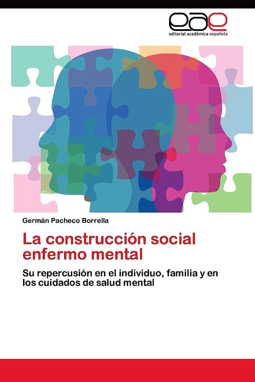 Portada del libro 9783845484655 La Construccion Social Enfermo Mental. Su Repercusion en el Individuo, Familia y en los Cuidados de Salud Mental