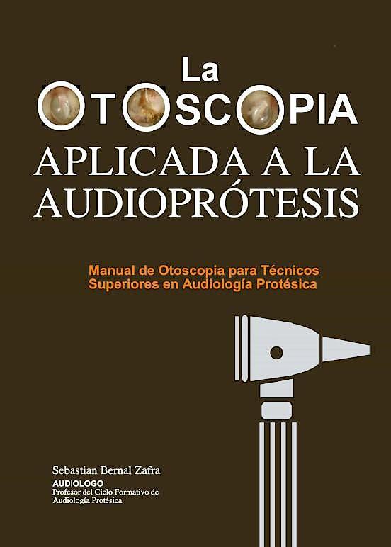 Portada del libro 9788409286829 La Otoscopia Aplicada a la Audioprótesis. Manual de Otoscopia para Técnicos Superiores de Audiología Protésica
