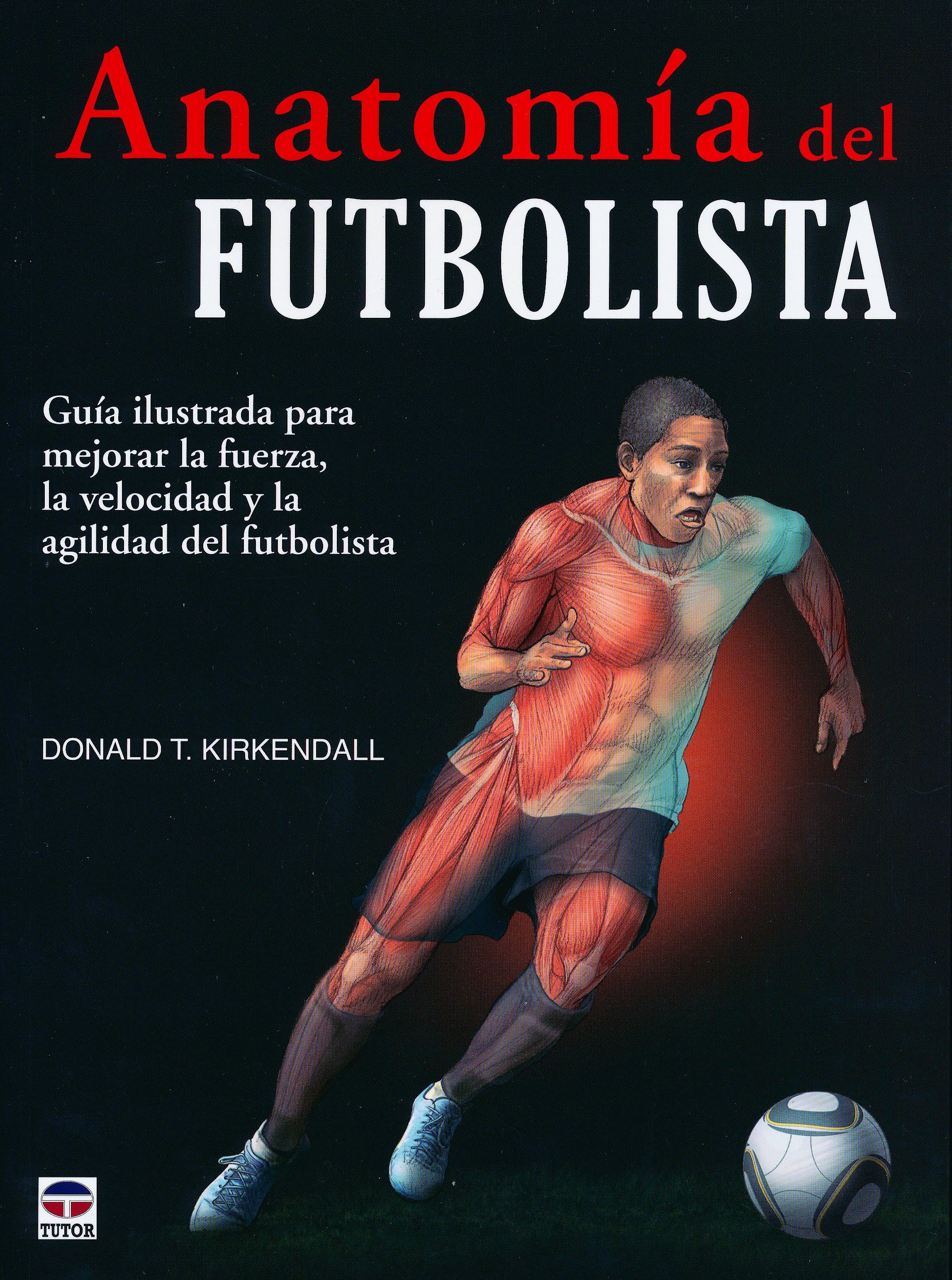 Portada del libro 9788479029166 Anatomía del Futbolista. Guía Ilustrada para Mejorar la Fuerza, la Velocidad y la Agilidad del Futbolista