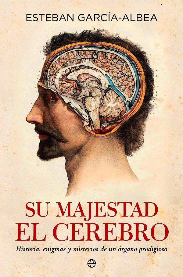 Portada del libro 9788490609514 Su Majestad el Cerebro. Historia, Enigmas y Misterios de un Órgano Prodigioso