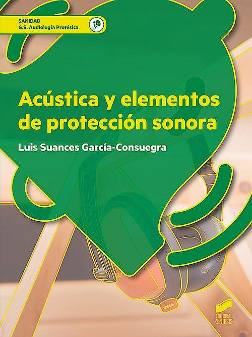 Portada del libro 9788491711582 Acústica y Elementos de Protección Sonora (Grado Superior Audiología Protésica)