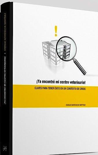Portada del libro 9788496344013 ¡Ya Encontré Mi Centro Veterinario! Claves para Tener Éxito en un Contexto de Crisis