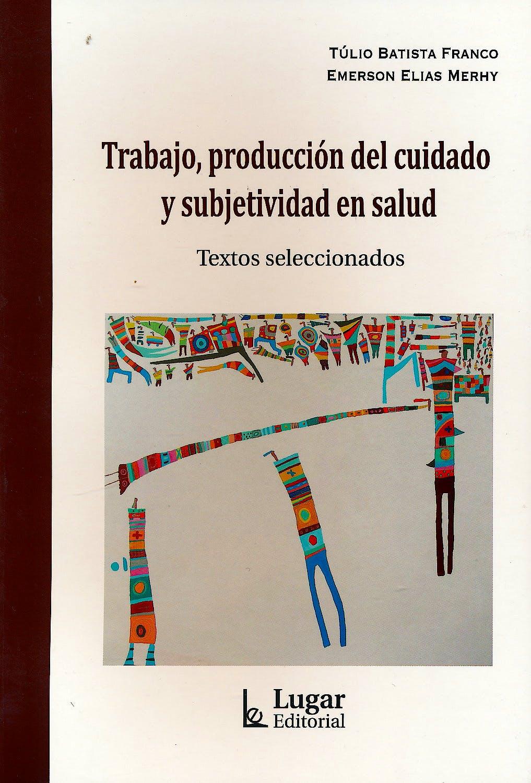 Portada del libro 9789508925282 Trabajo, Producción del Cuidado y Subjetividad en Salud. Textos Seleccionados